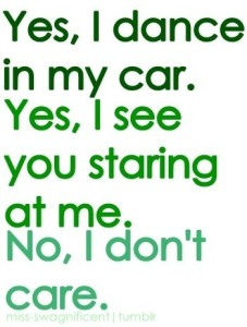 yes-i-dance-in-my-car-yes-i-see-you-staring-at-me-no-i-dont-care